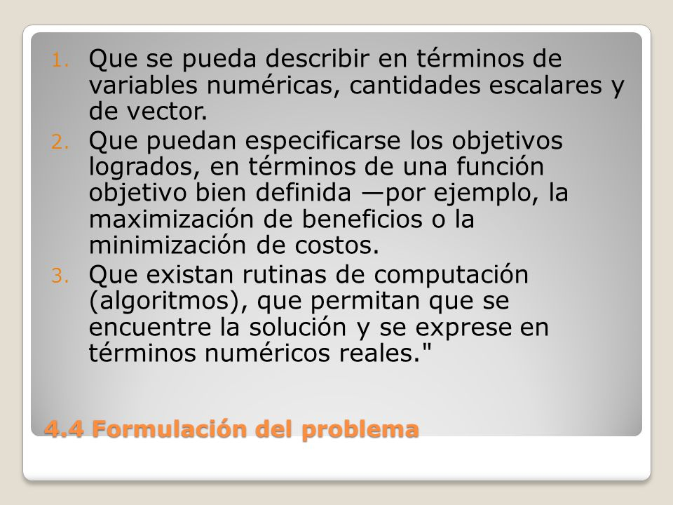 4.4 Formulación del problema Los problemas bien estructurados pueden resolverse con algoritmos, en tanto que los problemas mal estructurados están sujetos solo a soluciones mediante la heurística.