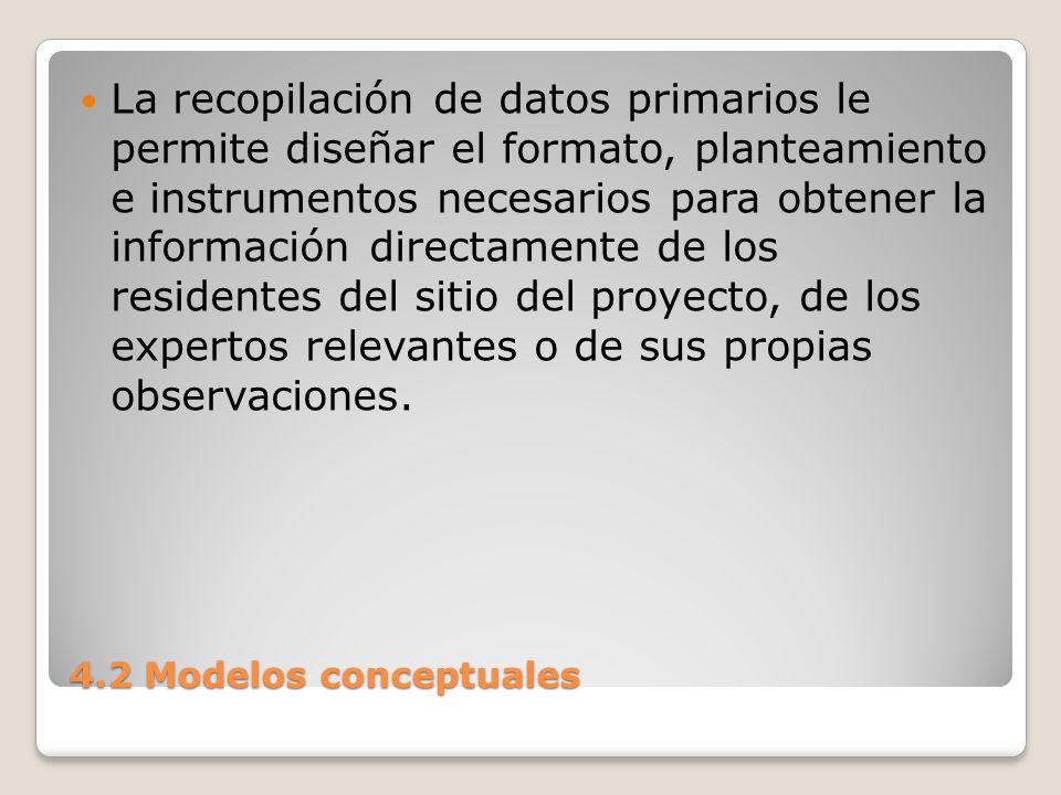4.2 Modelos conceptuales Con los datos primarios se tiene un mayor control sobre el tipo y calidad de la información recopilada.