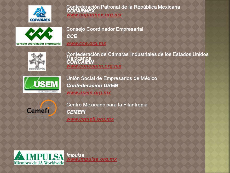 Confederación Patronal de la República Mexicana COPARMEX www.coparmex.org.mx Consejo Coordinador Empresarial CCE www.cce.org.mx www.cce.org.mx Confederación de Cámaras Industriales de los Estados Unidos Mexicanos CONCAMIN www.concamin.org.mx Unión Social de Empresarios de México Confederación USEM www.usem.org.mx www.usem.org.mx Centro Mexicano para la Filantropia CEMEFI www.cemefi.org.mx www.cemefi.org.mx Impulsa www.impulsa.org.mx www.impulsa.org.mx