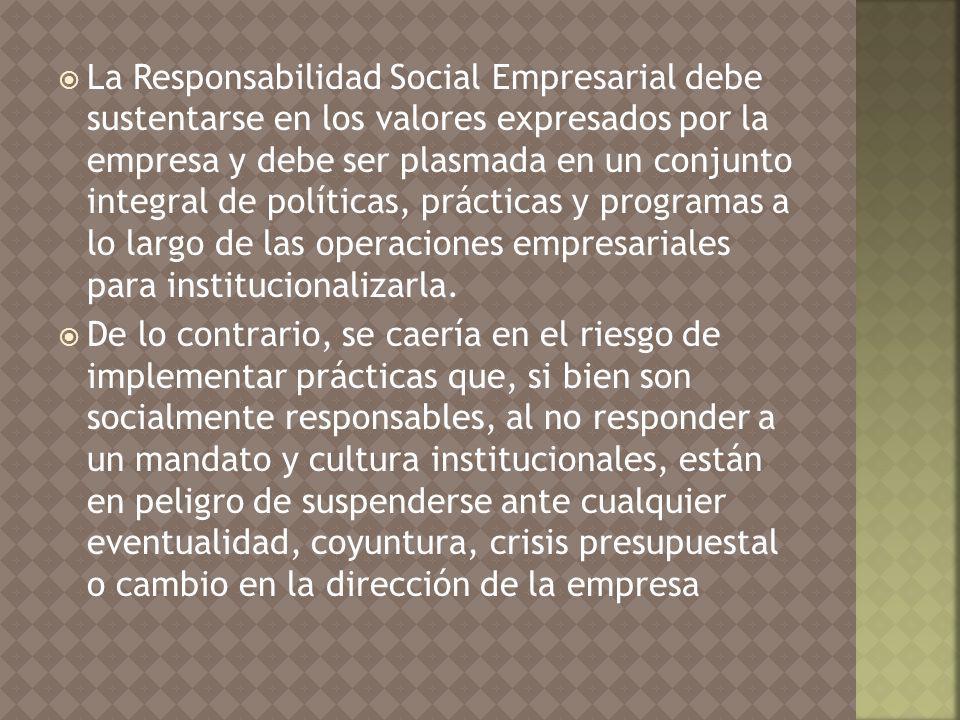 La Responsabilidad Social Empresarial debe sustentarse en los valores expresados por la empresa y debe ser plasmada en un conjunto integral de políticas, prácticas y programas a lo largo de las operaciones empresariales para institucionalizarla.
