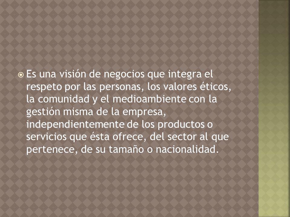 Es una visión de negocios que integra el respeto por las personas, los valores éticos, la comunidad y el medioambiente con la gestión misma de la empresa, independientemente de los productos o servicios que ésta ofrece, del sector al que pertenece, de su tamaño o nacionalidad.
