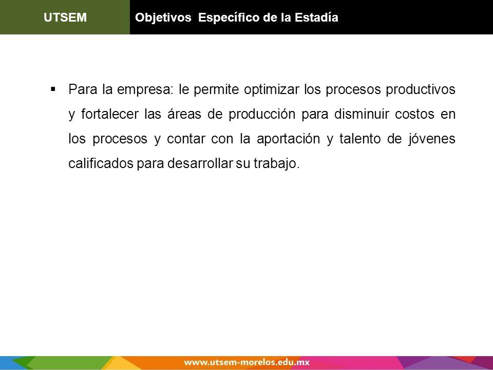 UTSEMObjetivos Específico de la Estadía Para la empresa: le permite optimizar los procesos productivos y fortalecer las áreas de producción para dismi