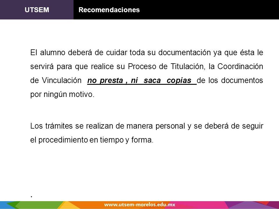 UTSEM Recomendaciones El alumno deberá de cuidar toda su documentación ya que ésta le servirá para que realice su Proceso de Titulación, la Coordinaci