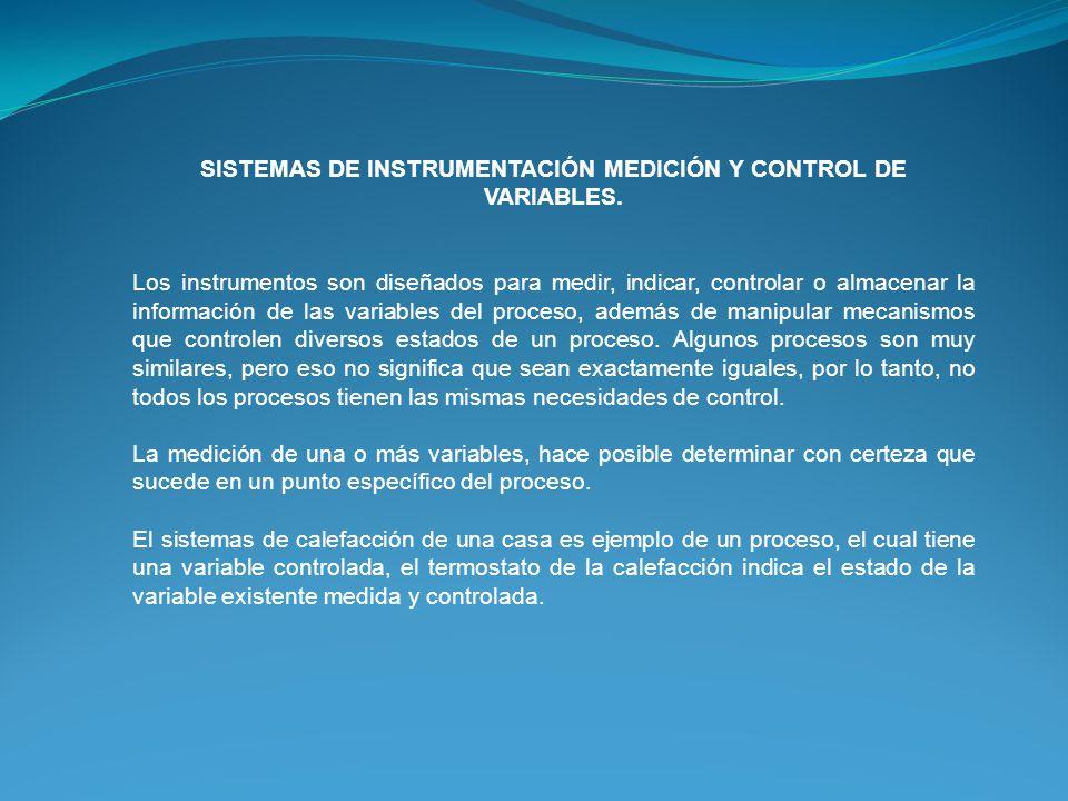 SISTEMAS DE INSTRUMENTACIÓN MEDICIÓN Y CONTROL DE VARIABLES. Los instrumentos son diseñados para medir, indicar, controlar o almacenar la información