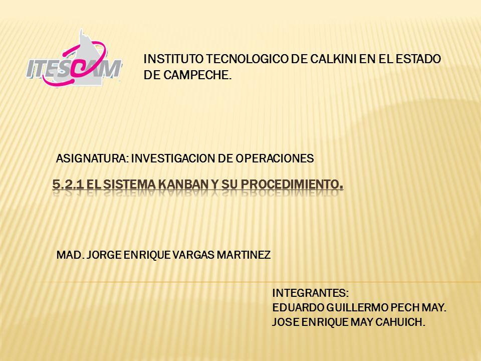 ASIGNATURA: INVESTIGACION DE OPERACIONES INSTITUTO TECNOLOGICO DE CALKINI EN EL ESTADO DE CAMPECHE. MAD. JORGE ENRIQUE VARGAS MARTINEZ INTEGRANTES: ED