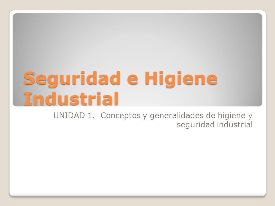 Seguridad e Higiene Industrial UNIDAD 1. Conceptos y generalidades de higiene y seguridad industrial