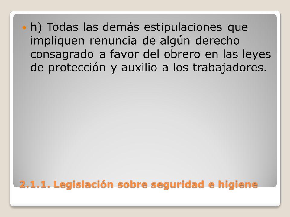 2.1.1. Legislación sobre seguridad e higiene h) Todas las demás estipulaciones que impliquen renuncia de algún derecho consagrado a favor del obrero e