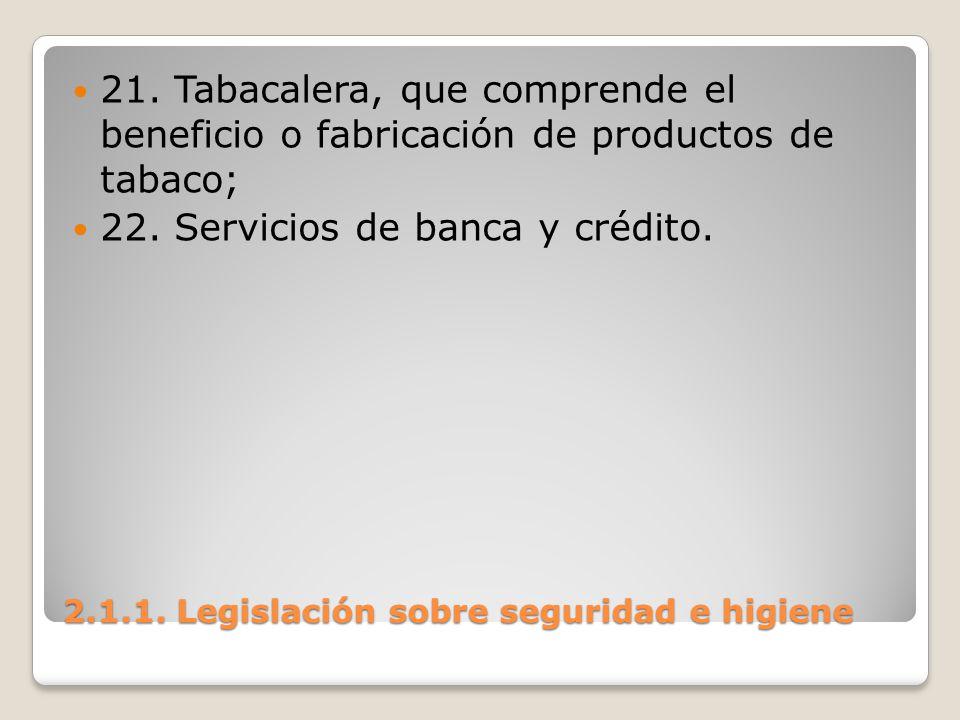 2.1.1. Legislación sobre seguridad e higiene 21. Tabacalera, que comprende el beneficio o fabricación de productos de tabaco; 22. Servicios de banca y