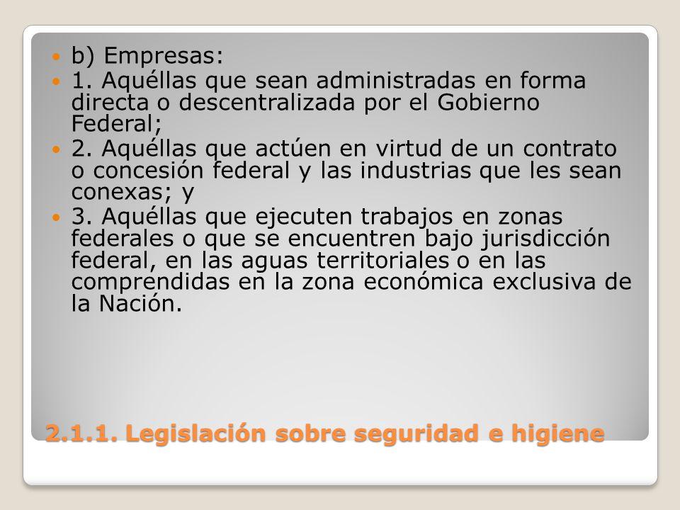 2.1.1. Legislación sobre seguridad e higiene b) Empresas: 1. Aquéllas que sean administradas en forma directa o descentralizada por el Gobierno Federa