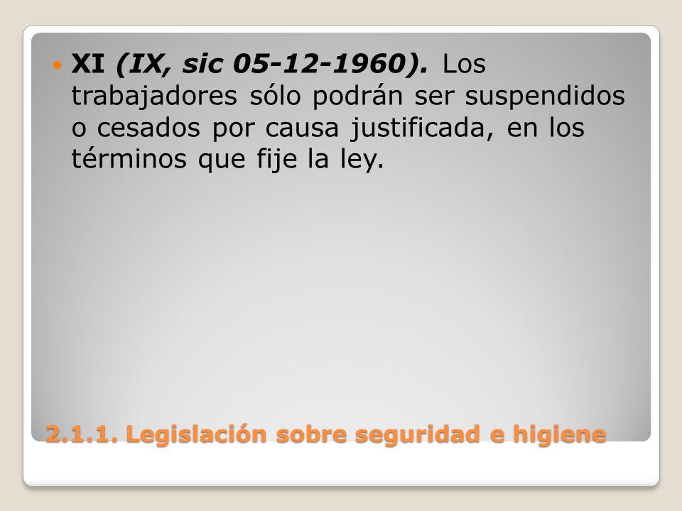 2.1.1. Legislación sobre seguridad e higiene XI (IX, sic 05-12-1960). Los trabajadores sólo podrán ser suspendidos o cesados por causa justificada, en