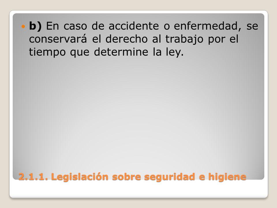 2.1.1. Legislación sobre seguridad e higiene b) En caso de accidente o enfermedad, se conservará el derecho al trabajo por el tiempo que determine la