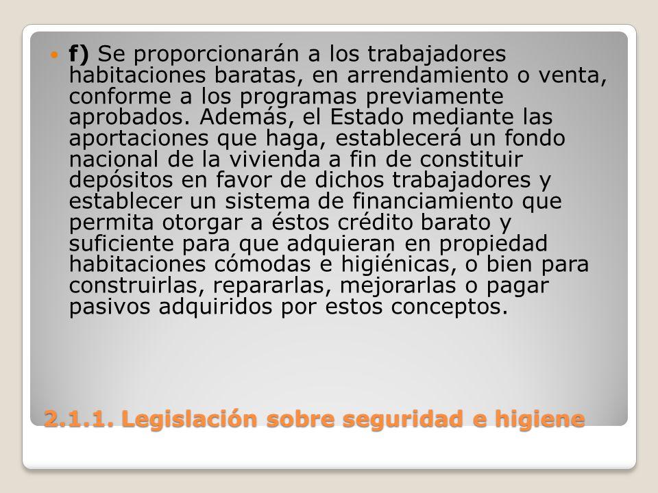 2.1.1. Legislación sobre seguridad e higiene f) Se proporcionarán a los trabajadores habitaciones baratas, en arrendamiento o venta, conforme a los pr
