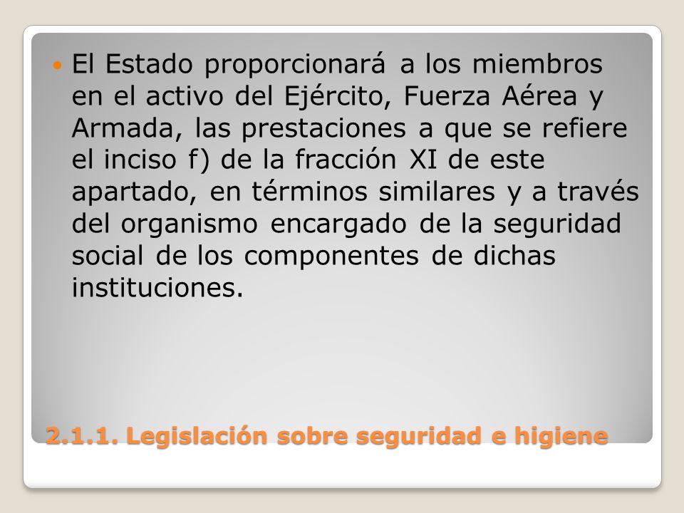 2.1.1. Legislación sobre seguridad e higiene El Estado proporcionará a los miembros en el activo del Ejército, Fuerza Aérea y Armada, las prestaciones
