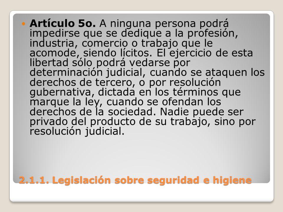 2.1.1. Legislación sobre seguridad e higiene Artículo 5o. A ninguna persona podrá impedirse que se dedique a la profesión, industria, comercio o traba