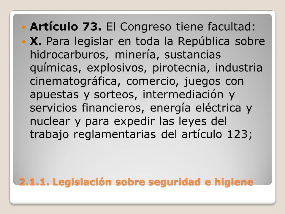 2.1.1. Legislación sobre seguridad e higiene Artículo 73. El Congreso tiene facultad: X. Para legislar en toda la República sobre hidrocarburos, miner