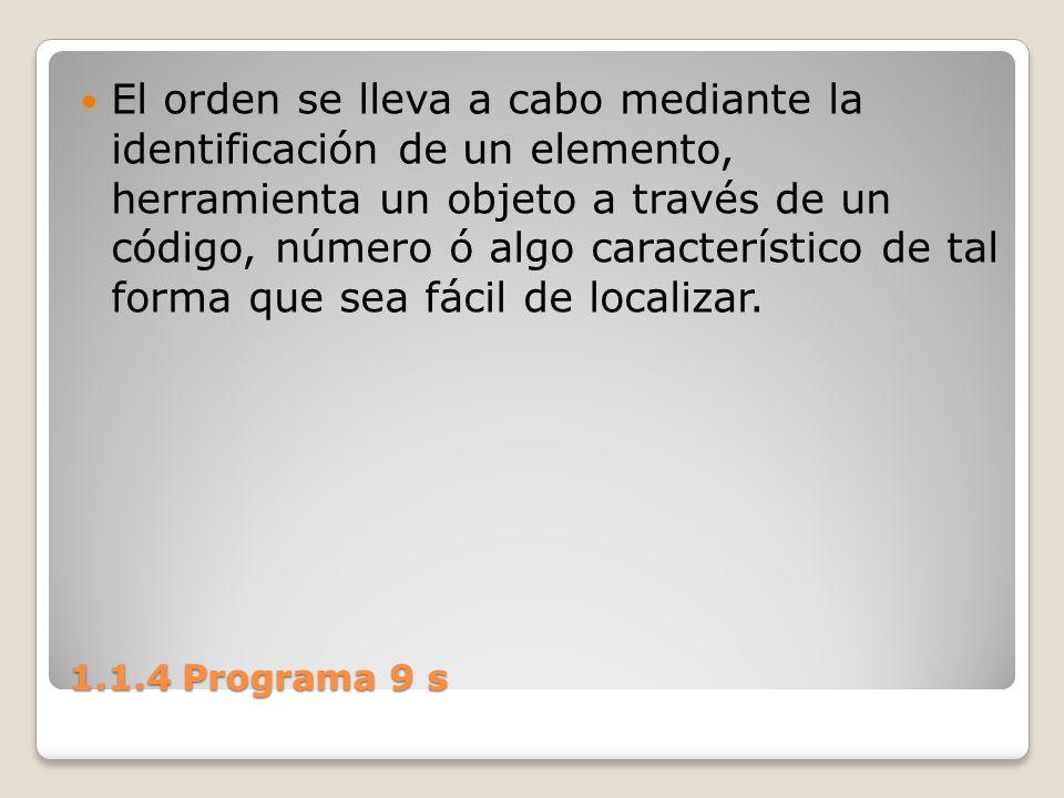 1.1.4 Programa 9 s El orden se lleva a cabo mediante la identificación de un elemento, herramienta un objeto a través de un código, número ó algo cara