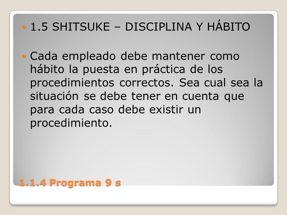 1.1.4 Programa 9 s 1.5 SHITSUKE – DISCIPLINA Y HÁBITO Cada empleado debe mantener como hábito la puesta en práctica de los procedimientos correctos. S