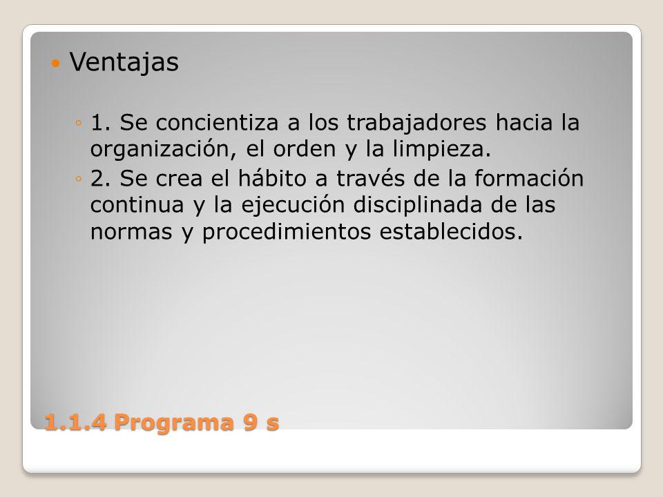 1.1.4 Programa 9 s Ventajas 1. Se concientiza a los trabajadores hacia la organización, el orden y la limpieza. 2. Se crea el hábito a través de la fo
