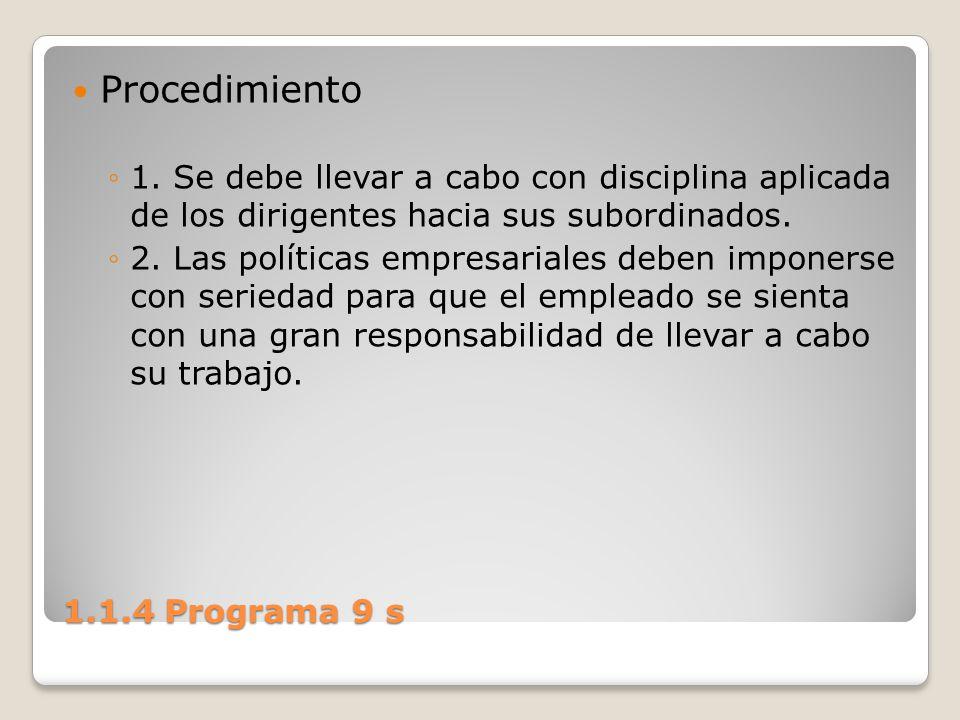 1.1.4 Programa 9 s Procedimiento 1. Se debe llevar a cabo con disciplina aplicada de los dirigentes hacia sus subordinados. 2. Las políticas empresari