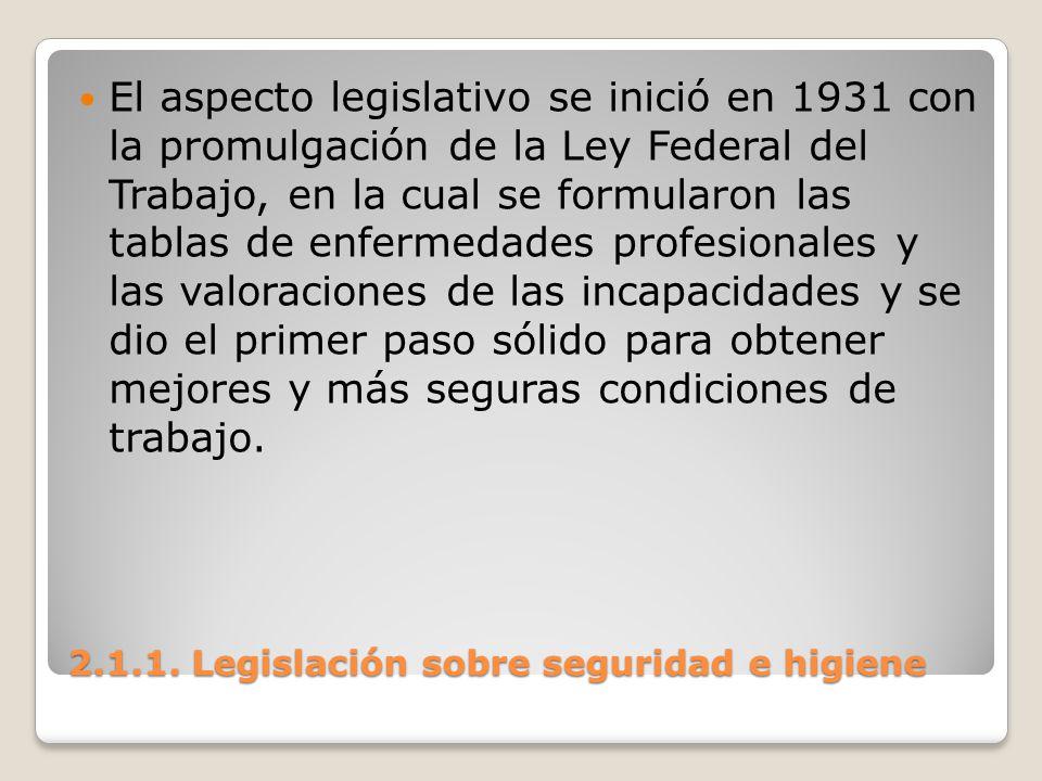 2.1.1. Legislación sobre seguridad e higiene El aspecto legislativo se inició en 1931 con la promulgación de la Ley Federal del Trabajo, en la cual se