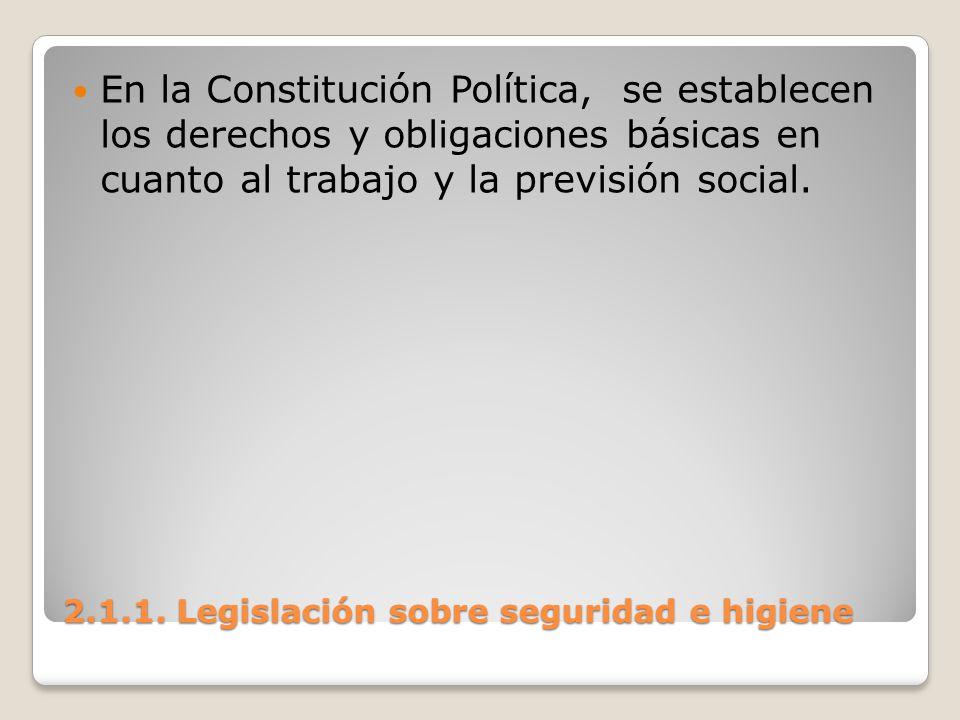 2.1.1. Legislación sobre seguridad e higiene En la Constitución Política, se establecen los derechos y obligaciones básicas en cuanto al trabajo y la