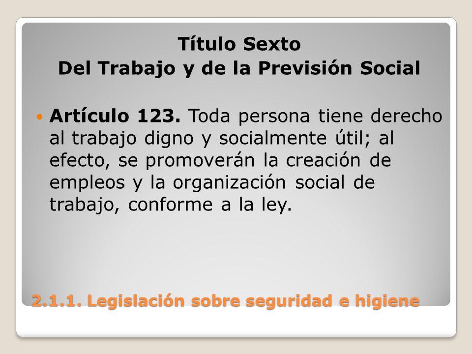 2.1.1. Legislación sobre seguridad e higiene Título Sexto Del Trabajo y de la Previsión Social Artículo 123. Toda persona tiene derecho al trabajo dig