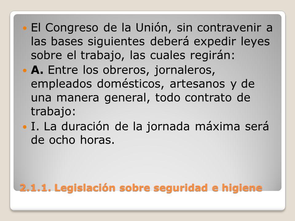 2.1.1. Legislación sobre seguridad e higiene El Congreso de la Unión, sin contravenir a las bases siguientes deberá expedir leyes sobre el trabajo, la
