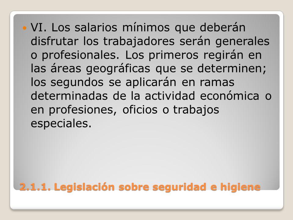 2.1.1. Legislación sobre seguridad e higiene VI. Los salarios mínimos que deberán disfrutar los trabajadores serán generales o profesionales. Los prim