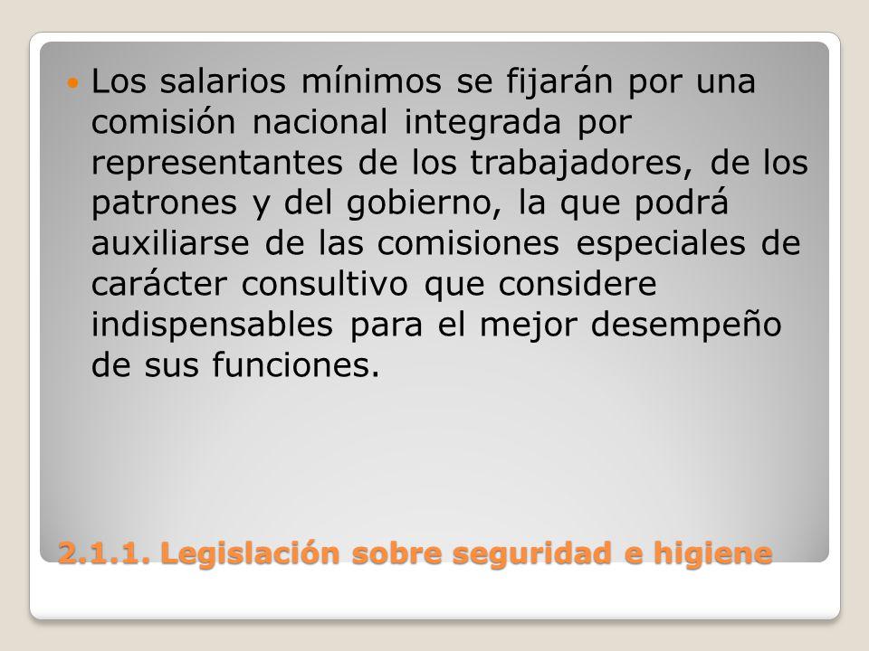 2.1.1. Legislación sobre seguridad e higiene Los salarios mínimos se fijarán por una comisión nacional integrada por representantes de los trabajadore