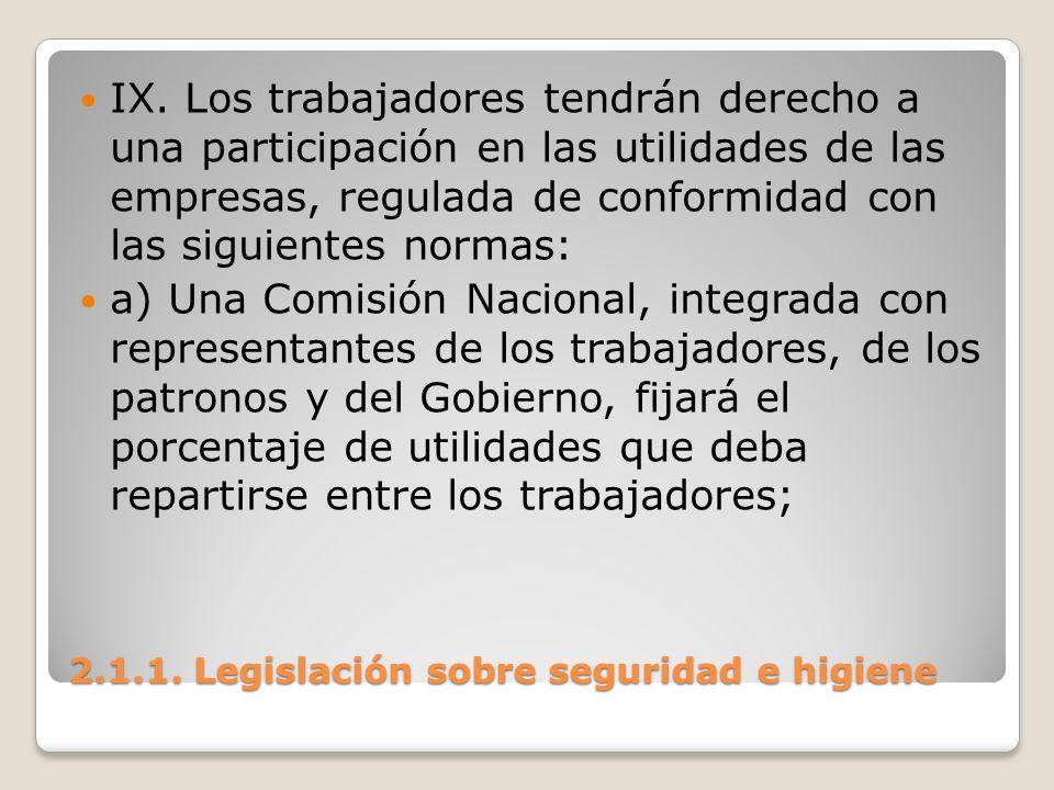 2.1.1. Legislación sobre seguridad e higiene IX. Los trabajadores tendrán derecho a una participación en las utilidades de las empresas, regulada de c
