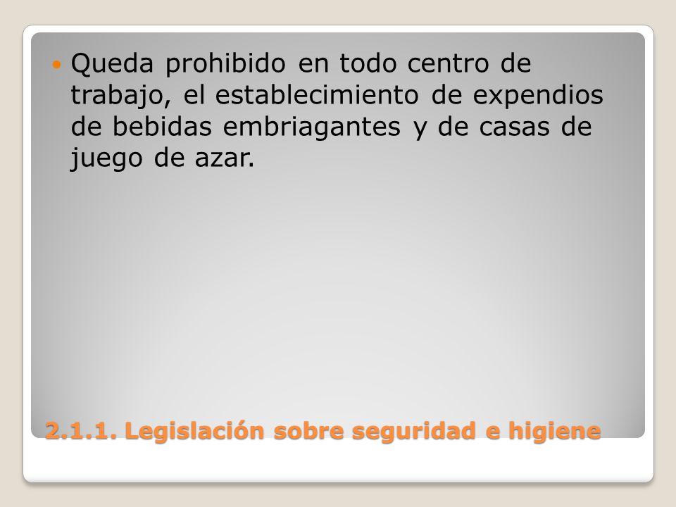 2.1.1. Legislación sobre seguridad e higiene Queda prohibido en todo centro de trabajo, el establecimiento de expendios de bebidas embriagantes y de c