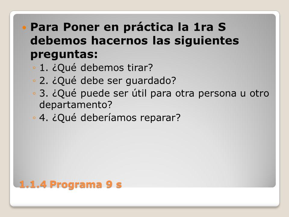 1.1.4 Programa 9 s Para Poner en práctica la 1ra S debemos hacernos las siguientes preguntas: 1. ¿Qué debemos tirar? 2. ¿Qué debe ser guardado? 3. ¿Qu