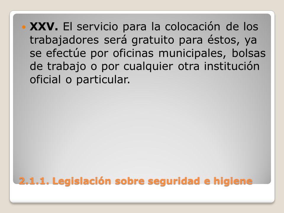 2.1.1. Legislación sobre seguridad e higiene XXV. El servicio para la colocación de los trabajadores será gratuito para éstos, ya se efectúe por ofici
