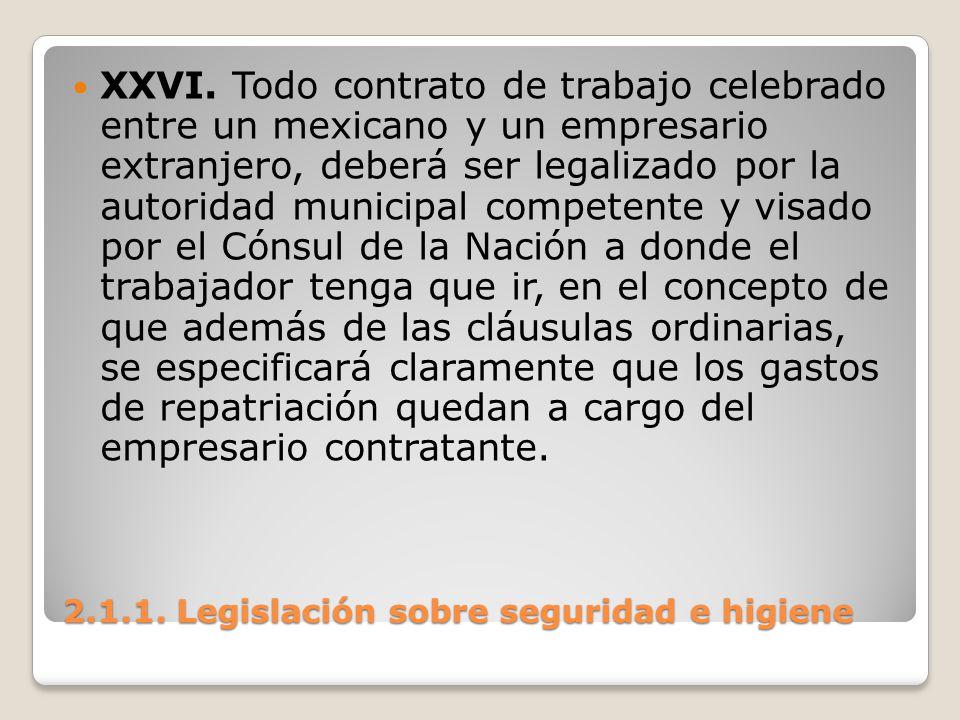2.1.1. Legislación sobre seguridad e higiene XXVI. Todo contrato de trabajo celebrado entre un mexicano y un empresario extranjero, deberá ser legaliz