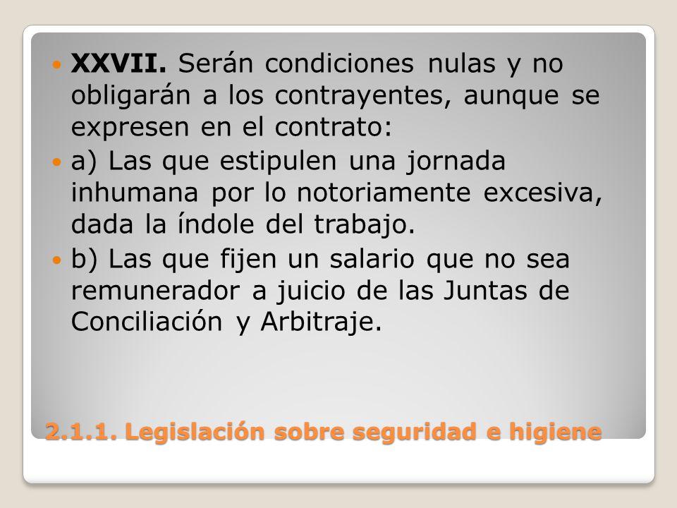 2.1.1. Legislación sobre seguridad e higiene XXVII. Serán condiciones nulas y no obligarán a los contrayentes, aunque se expresen en el contrato: a) L