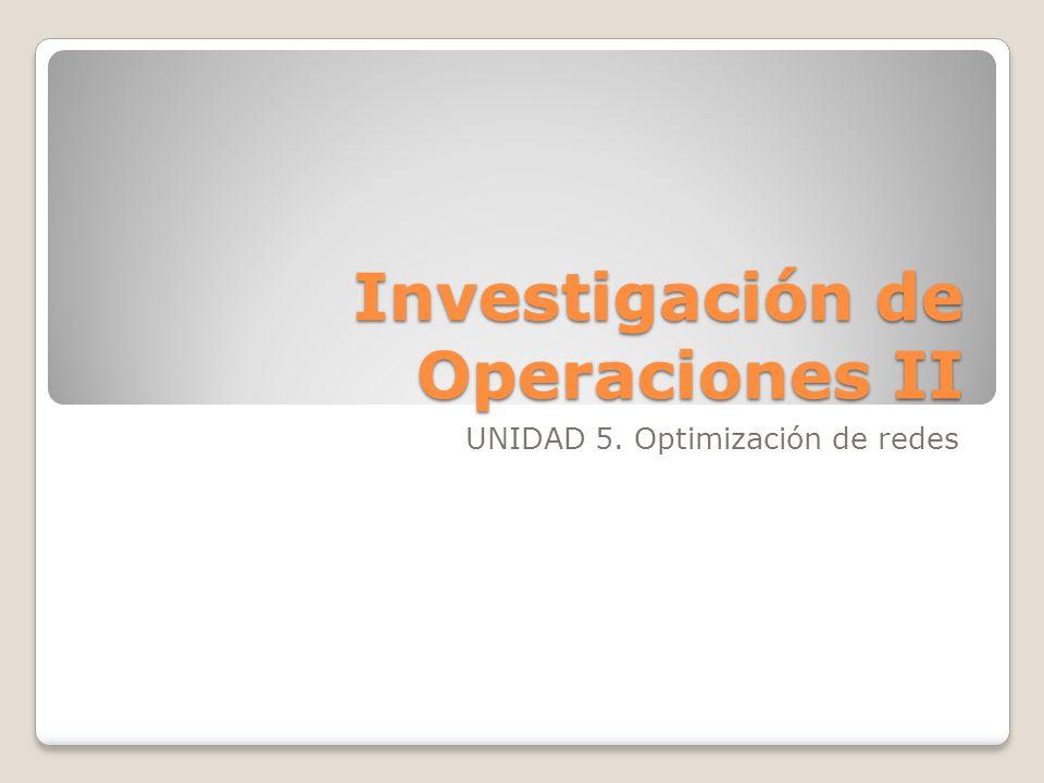 Investigación de Operaciones II UNIDAD 5. Optimización de redes