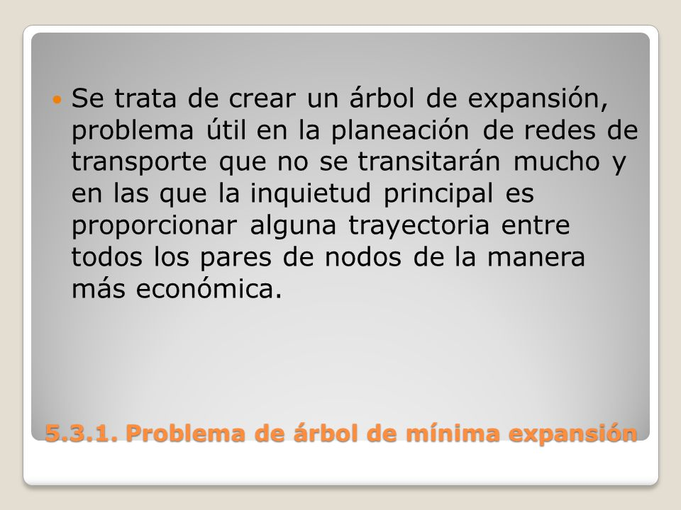 5.3.1. Problema de árbol de mínima expansión Se trata de crear un árbol de expansión, problema útil en la planeación de redes de transporte que no se