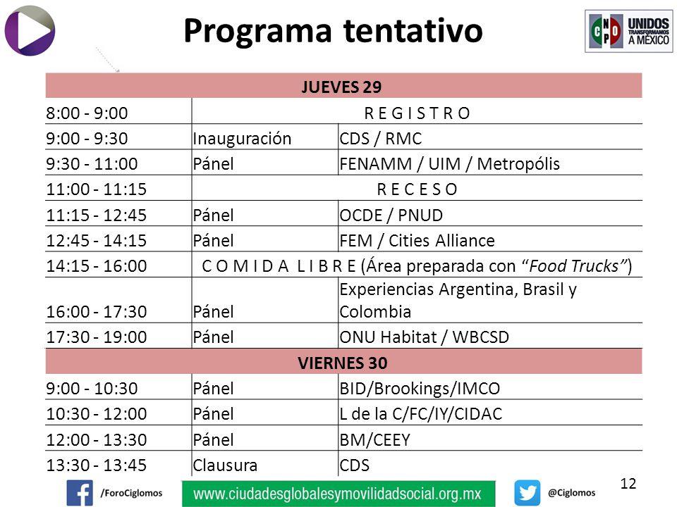 12 Programa tentativo JUEVES 29 8:00 - 9:00R E G I S T R O 9:00 - 9:30InauguraciónCDS / RMC 9:30 - 11:00PánelFENAMM / UIM / Metropólis 11:00 - 11:15R E C E S O 11:15 - 12:45PánelOCDE / PNUD 12:45 - 14:15PánelFEM / Cities Alliance 14:15 - 16:00C O M I D A L I B R E (Área preparada con Food Trucks) 16:00 - 17:30Pánel Experiencias Argentina, Brasil y Colombia 17:30 - 19:00PánelONU Habitat / WBCSD VIERNES 30 9:00 - 10:30PánelBID/Brookings/IMCO 10:30 - 12:00PánelL de la C/FC/IY/CIDAC 12:00 - 13:30PánelBM/CEEY 13:30 - 13:45ClausuraCDS