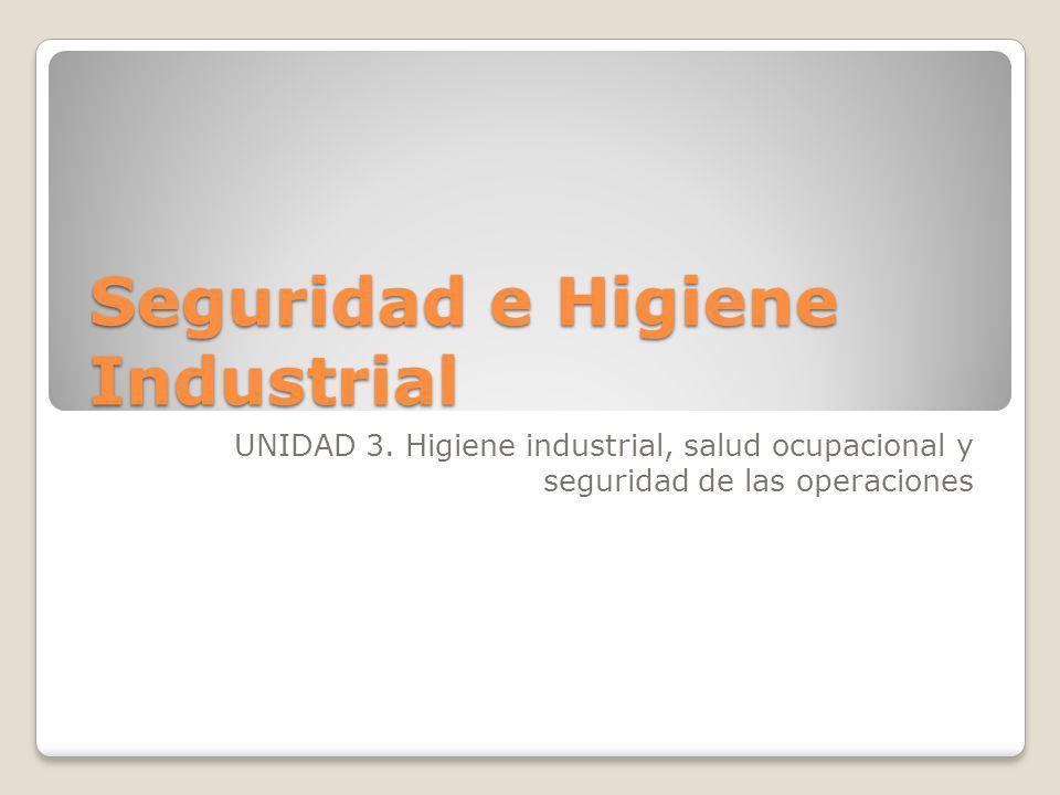 Seguridad e Higiene Industrial UNIDAD 3. Higiene industrial, salud ocupacional y seguridad de las operaciones