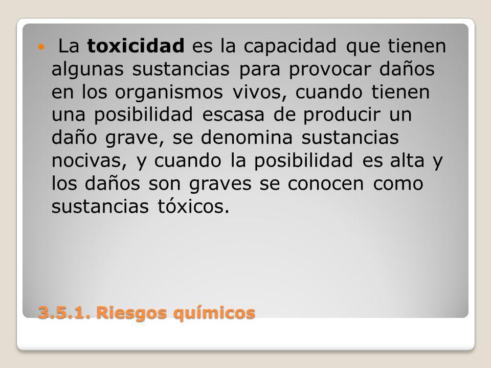3.5.1. Riesgos químicos 3.5.1. Riesgos químicos La toxicidad es la capacidad que tienen algunas sustancias para provocar daños en los organismos vivos
