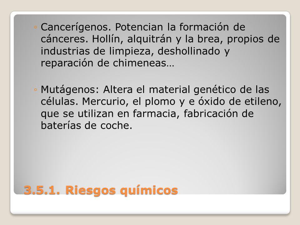 3.5.1. Riesgos químicos 3.5.1. Riesgos químicos Cancerígenos. Potencian la formación de cánceres. Hollín, alquitrán y la brea, propios de industrias d