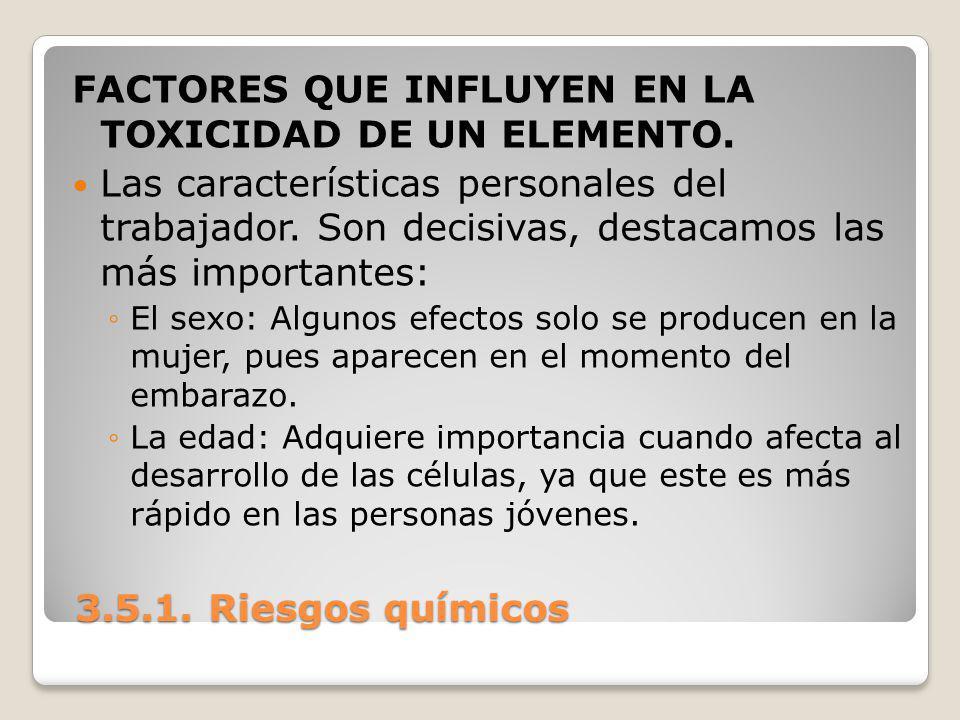 3.5.1. Riesgos químicos 3.5.1. Riesgos químicos FACTORES QUE INFLUYEN EN LA TOXICIDAD DE UN ELEMENTO. Las características personales del trabajador. S