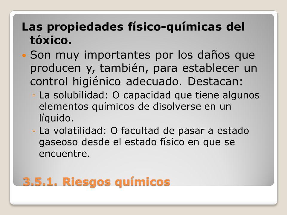 3.5.1. Riesgos químicos 3.5.1. Riesgos químicos Las propiedades físico-químicas del tóxico. Son muy importantes por los daños que producen y, también,