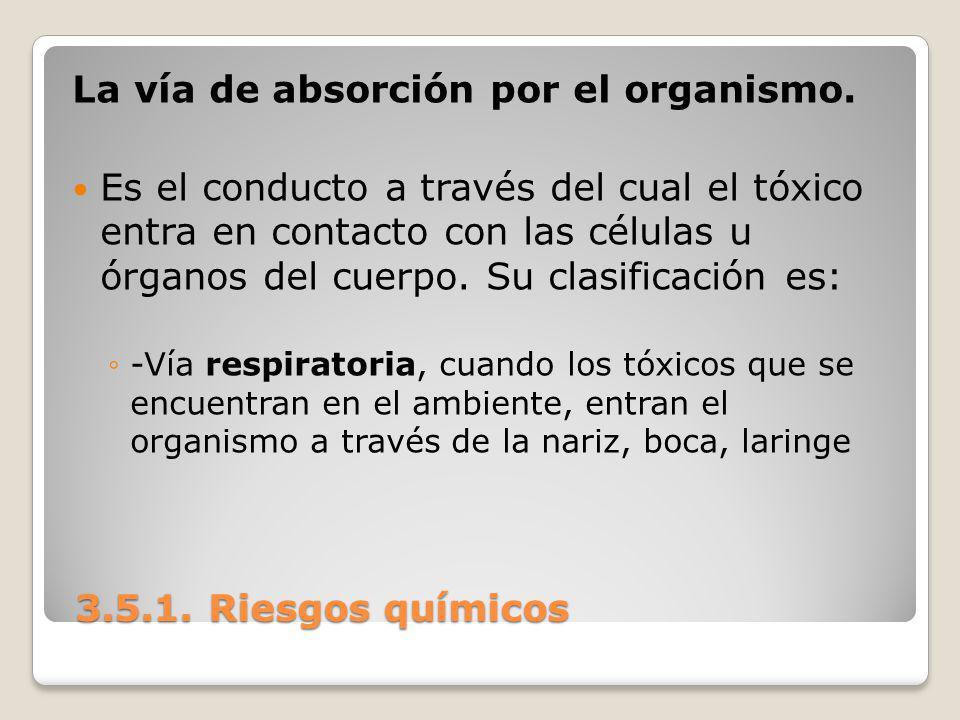 3.5.1. Riesgos químicos 3.5.1. Riesgos químicos La vía de absorción por el organismo. Es el conducto a través del cual el tóxico entra en contacto con