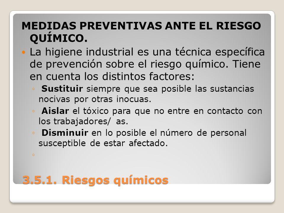 3.5.1. Riesgos químicos 3.5.1. Riesgos químicos MEDIDAS PREVENTIVAS ANTE EL RIESGO QUÍMICO. La higiene industrial es una técnica específica de prevenc