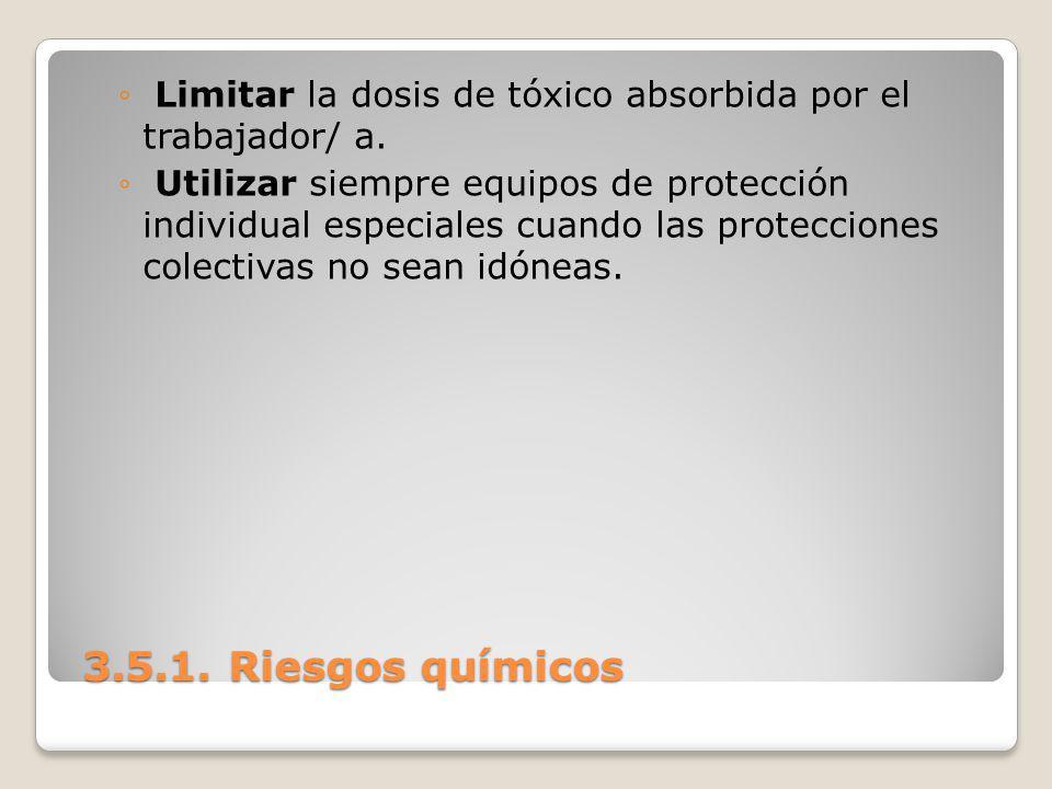 3.5.1. Riesgos químicos 3.5.1. Riesgos químicos Limitar la dosis de tóxico absorbida por el trabajador/ a. Utilizar siempre equipos de protección indi