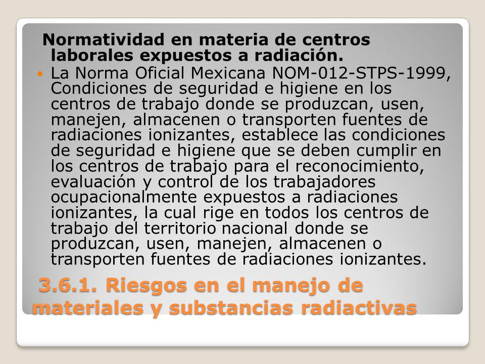 3.6.1. Riesgos en el manejo de materiales y substancias radiactivas 3.6.1. Riesgos en el manejo de materiales y substancias radiactivas Normatividad e