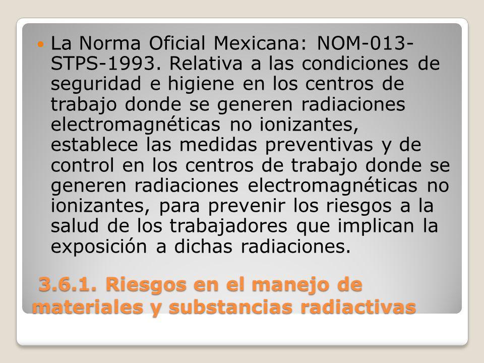 3.6.1. Riesgos en el manejo de materiales y substancias radiactivas 3.6.1. Riesgos en el manejo de materiales y substancias radiactivas La Norma Ofici