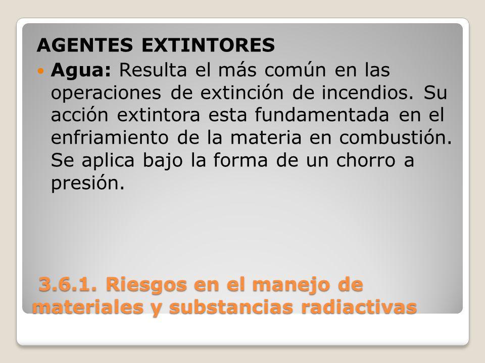 3.6.1. Riesgos en el manejo de materiales y substancias radiactivas 3.6.1. Riesgos en el manejo de materiales y substancias radiactivas AGENTES EXTINT