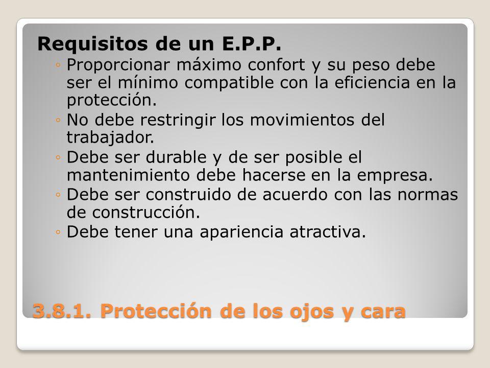 3.8.1. Protección de los ojos y cara Requisitos de un E.P.P. Proporcionar máximo confort y su peso debe ser el mínimo compatible con la eficiencia en